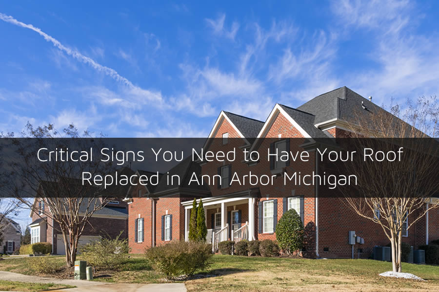 Critical Signs You Need to Have Your Roof Replaced in Ann Arbor Michigan