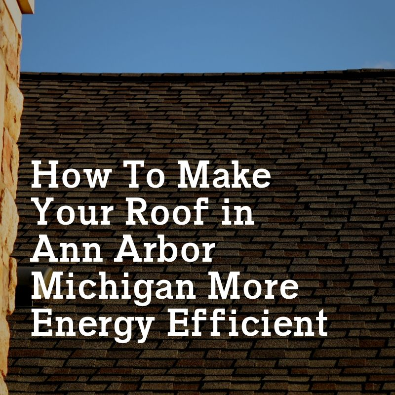 How To Make Your Roof in Ann Arbor Michigan More Energy Efficient
