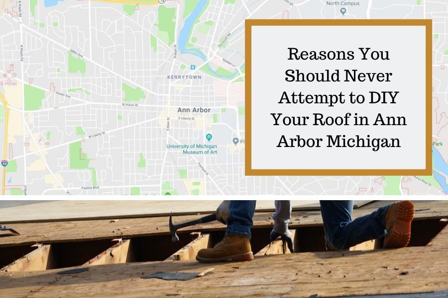 Reasons You Should Never Attempt to DIY Your Roof in Ann Arbor Michigan